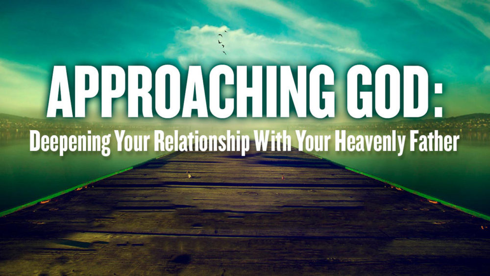 Approaching God: Deepening Your Relationship with Your Heavenly Father