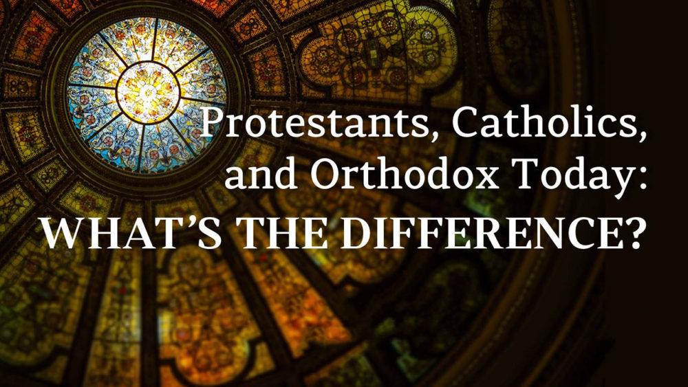 Protestants, Catholics, and Orthodox Today: What\'s the difference?